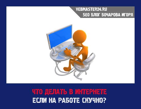 Что делать в Интернете, если на работе скучно?